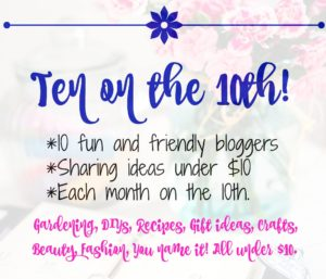 Ten on the 10th is a monthly gathering of 10 fun and friendly bloggers who share ideas on gardening, DIYs, recipes, gift ideas, crafts, beauty, fashion, you name it, all under $10.